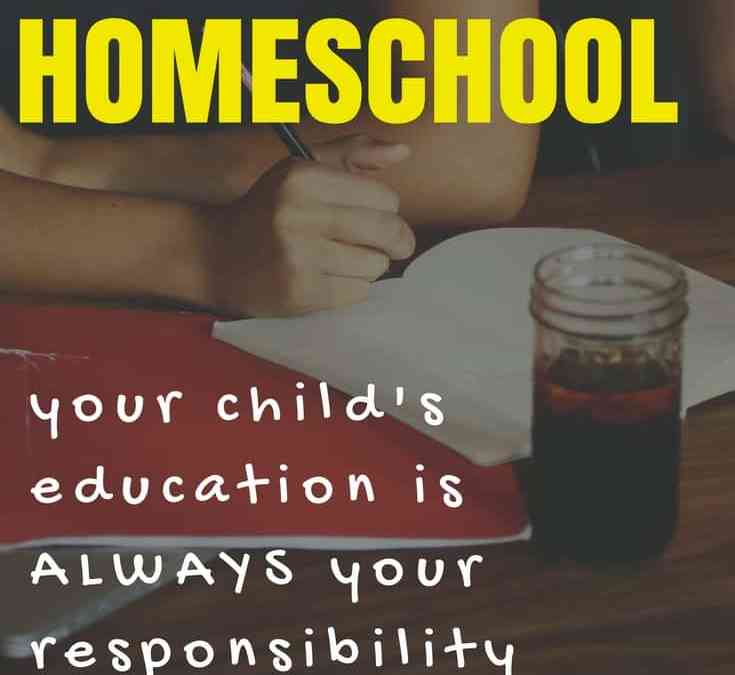 School or Homeschool, your child's education is ALWAYS your responsibility