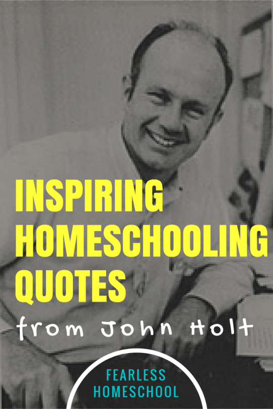 Inspiring homeschooling quotes from John Holt, featured on Fearless Homeschool.