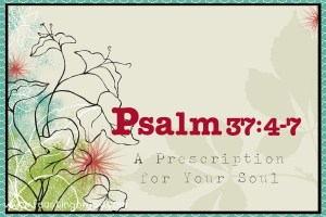 Psalm 37:4-7 A Prescription for Your Soul