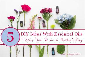 5 DIY Ideas With Essential Oils To Bless Your Mom on Mother's Day