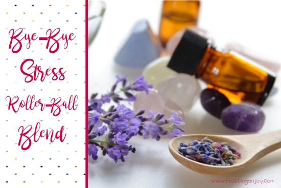 Bye-Bye Stress Rollerball Blend with Essential Oils for Mother's Day   Feasting On Joy