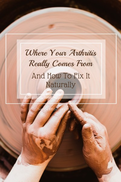 Where Your Arthritis Really Comes From and How To Fix It Naturally 5 | Feasting On Joy