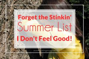 Forget The Stinkin' Summer List {I Don't Feel Good!}