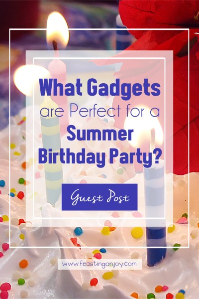 What Gadgets Are Perfect for a Summer Birthday Party? | Feasting On Joy