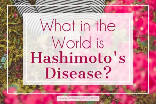What in the World is Hashimoto's Disease? 1 | Feasting On Joy