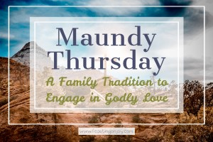Maundy Thursday: A Family Tradition to Engage in Godly Love