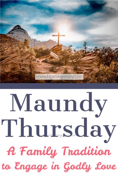 Maundy Thursday: A Family Tradition to Engage in Godly Love | Feasting On Joy