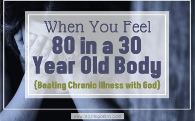 When You Feel 80 in a 30 Year Old Body {Beating Chronic Illness with God}