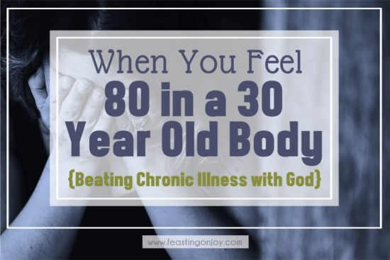 When You Feel 80 in a 30 Year Old Body {Beating Chronic Illness with God} 1 | Feasting On Joy