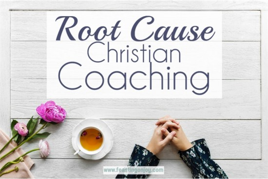 Root Cause Christian Coaching {Long Term, Sustainable Lifestyle Changes That Will Stick | Feasting On Joy