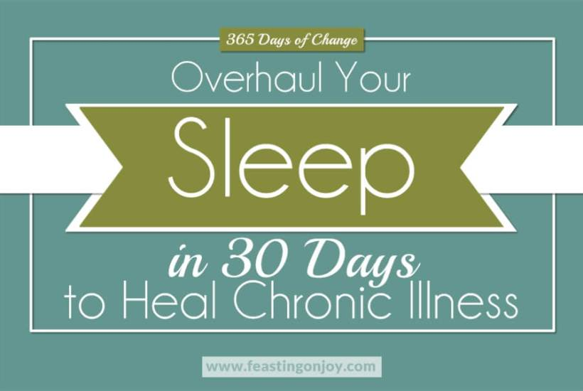 365 Days of Change: Overhaul Your Sleep in 30 Days to Heal Chronic Illness | Feasting On Joy