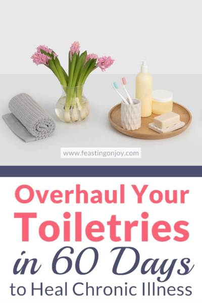 365 Days to Change: Overhaul Your Toiletries in 60 Days to Heal Chronic Illness | Feasting On Joy
