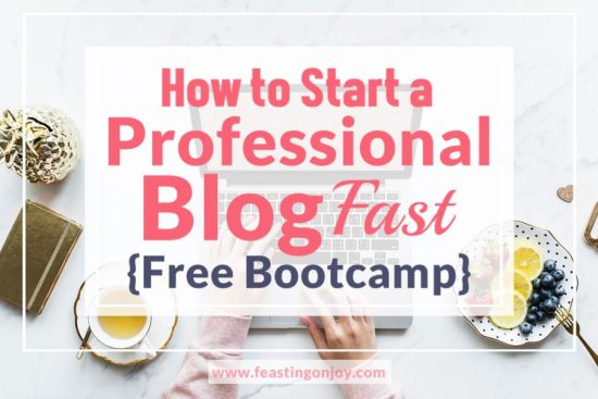 How to Start a Professional Blog Fast {Free Bootcamp} 1 | Feasting On Joy