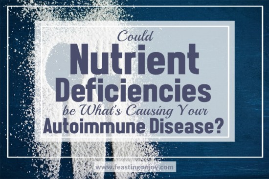 Could Nutrient Deficiencies be What's Causing Your Autoimmune Disease? 1 | Feasting On Joy