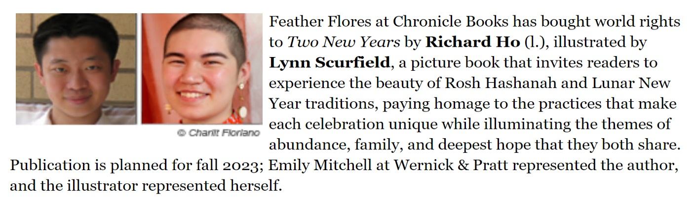 Feather Flores at Chronicle Books has bought world rights to Two New Years by Richard Ho (l.), illustrated by Lynn Scurfield, a picture book that invites readers to experience the beauty of Rosh Hashanah and Lunar New Year traditions, paying homage to the practices that make each celebration unique while illuminating the themes of abundance, family, and deepest hope that they both share. Publication is planned for fall 2023; Emily Mitchell at Wernick & Pratt represented the author, and the illustrator represented herself.