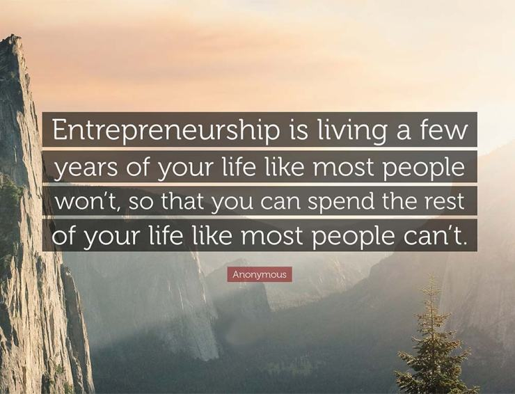 Entrepreneurship is living a few years of your life like most people won't, so that you can spend the rest of your life like most people can't