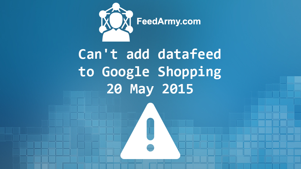 Can't add data feed to Google Shopping 20 May 2015