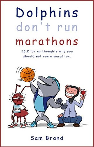 Dolphins Don't Run Marathons: 26.2 loving thoughts on why you should not run a marathon Book Cover