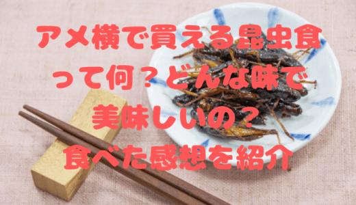 アメ横で買える昆虫食って何?どんな味で美味しいの?食べた感想を紹介