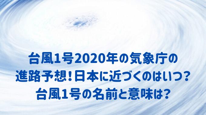 台風1号2020年の気象庁の 進路予想!日本に近づくのはいつ?台風1号の名前と意味は?