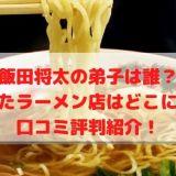 飯田将太の弟子は誰? 独立したラーメン店はどこにある? 口コミ評判紹介!