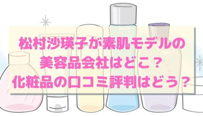 松村沙瑛子が素肌モデルの 美容品会社はどこ? 化粧品の口コミ評判はどう?