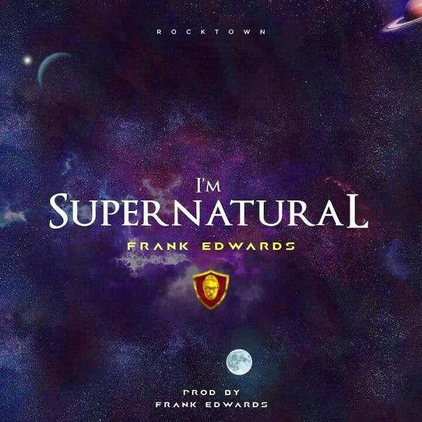 Frank Edwards – I'm Supernatural(Mp3 Download + Lyrics)
