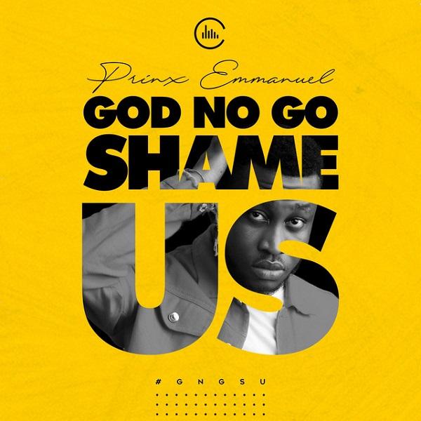 God No Go Shame Us- Prinx Emmanuel (Mp3 Download + Lyrics)