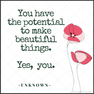 Quote: You have the potential to make beautiful things. Yes you do.