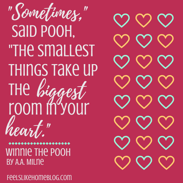 Winnie the Pooh quote - 'Sometimes,' said Pooh, 'the smallest things take up the biggest room in your heart.' - Inspirational quotes from children's books - Kids literature has many famous quotes. The best quotes and thoughts on love, life, friends, God, people, and more. Sweet words on mothers and fathers and childhood.