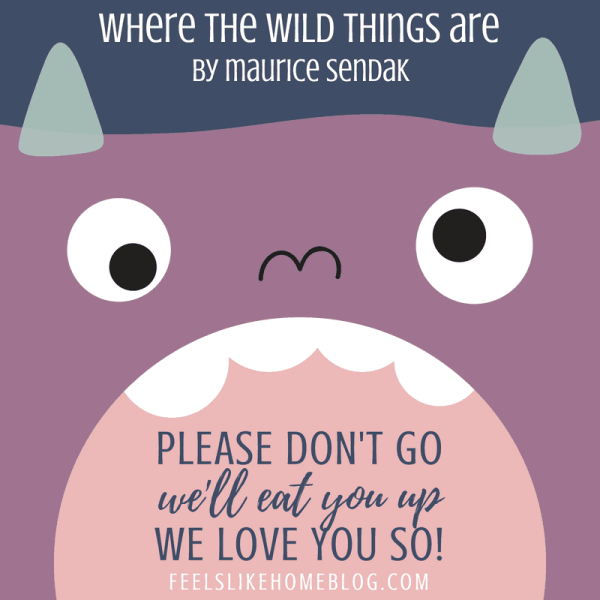 Where the Wild Things Are - Please don't go We'll eat you up We love you so!- Inspirational quotes from children's books - Kids literature has many famous quotes. The best quotes and thoughts on love, life, friends, God, people, and more. Sweet words on mothers and fathers and childhood.