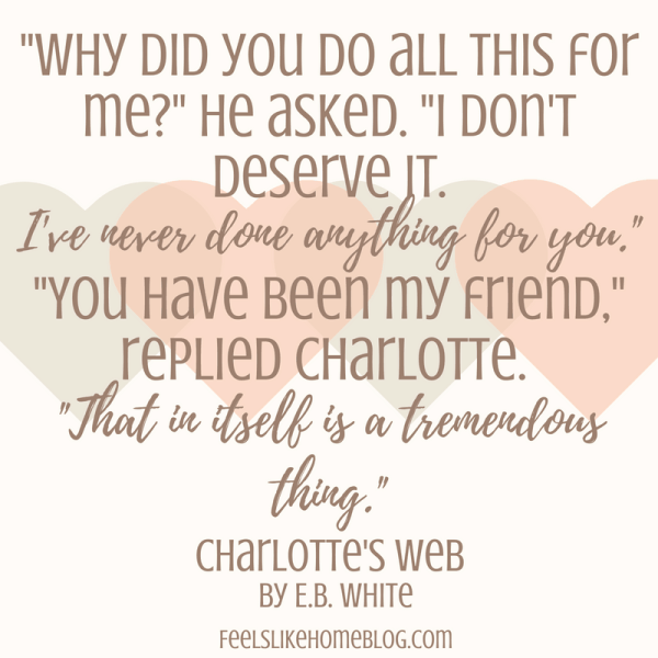 Charlotte's Web quote - 'Why did you do all this for me?' he asked. 'I don't deserve it. I've never done anything for you.' 'You have been my friend,' replied Charlotte. 'That in itself is a tremendous thing.' - Inspirational quotes from children's books - Kids literature has many famous quotes. The best quotes and thoughts on love, life, friends, God, people, and more. Sweet words on mothers and fathers and childhood.
