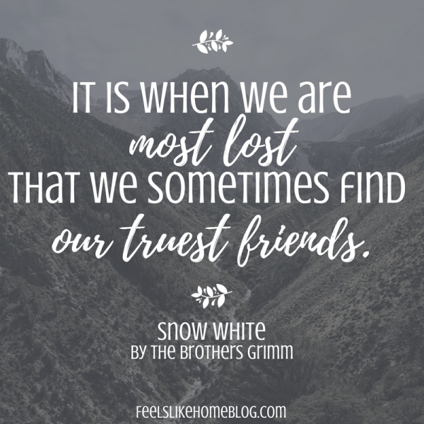 Snow White by the Brothers Grimm quote - It is when we are most lost that we sometimes find our truest friends. - Inspirational quotes from children's books - Kids literature has many famous quotes. The best quotes and thoughts on love, life, friends, God, people, and more. Sweet words on mothers and fathers and childhood.