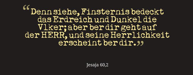 Denn siehe, Finsternis bedeckt das Erdreich und Dunkel die Völker; aber über dir geht auf der HERR, und seine Herrlichkeit erscheint über dir.