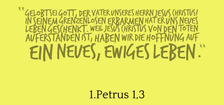 Gelobt sei Gott, der Vater unseres Herrn Jesus Christus! In seinem grenzenlosen Erbarmen hat er uns neues Leben geschenkt. Weil Jesus Christus von den Toten auferstanden ist, haben wir die Hoffnung auf ein neues, ewiges Leben.