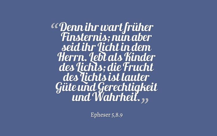 Denn ihr wart früher Finsternis; nun aber seid ihr Licht in dem Herrn. Lebt als Kinder des Lichts; die Frucht des Lichts ist lauter Güte und Gerechtigkeit und Wahrheit. - Epheser 5,8.9