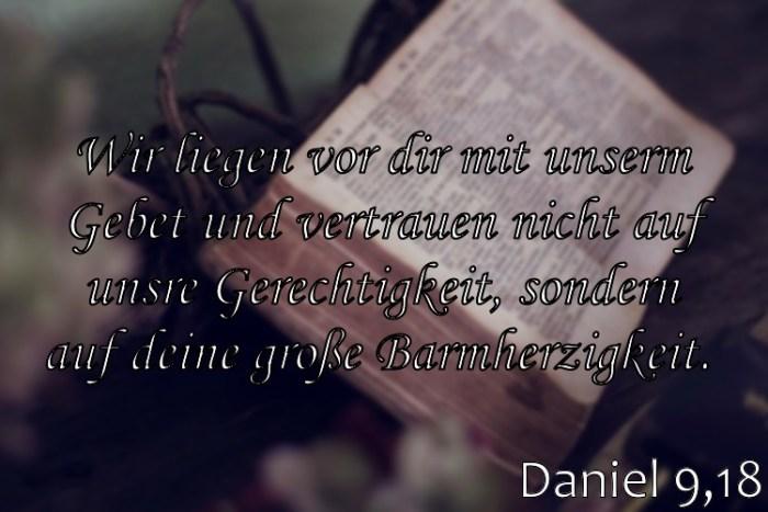 Wochenspruch 7 / 2017: Daniel 9,18: Wir liegen vor dir mit unserm Gebet und vertrauen nicht auf unsre Gerechtigkeit, sondern auf deine große Barmherzigkeit.