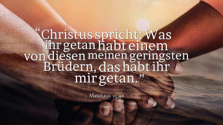 Christus spricht: Was ihr getan habt einem von diesen meinen geringsten Brüdern, das habt ihr mir getan. - Matthäus 25,40