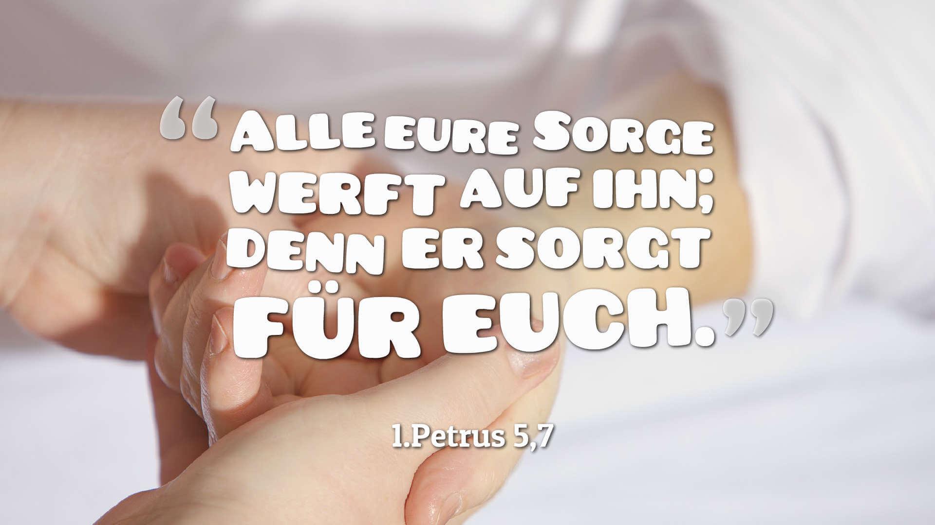 Alle eure Sorge werft auf ihn; denn er sorgt für euch. - 1.Petrus 5,7