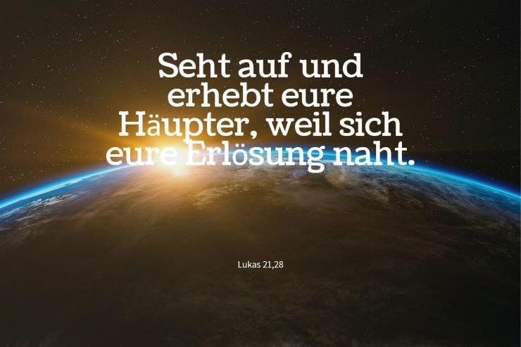 Seht auf und erhebt eure Häupter, weil sich eure Erlösung naht. - Lukas 21,28
