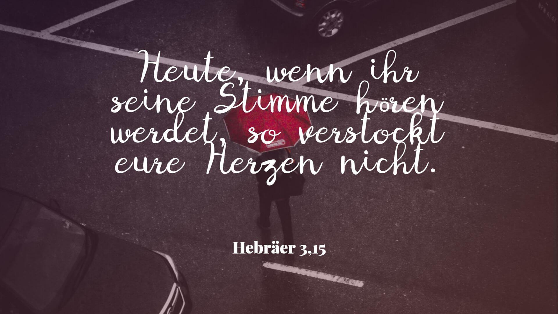 Heute, wenn ihr seine Stimme hören werdet, so verstockt eure Herzen nicht. - Hebräer 3,15