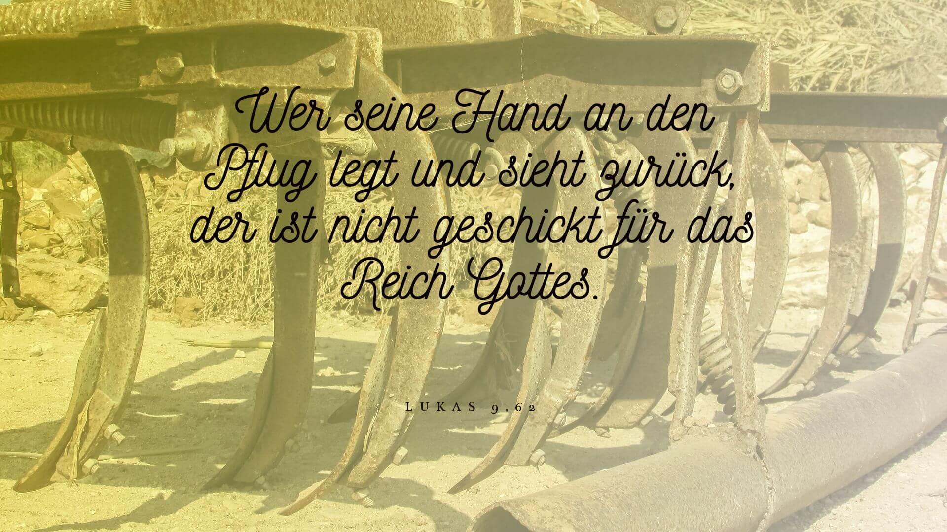 Wer seine Hand an den Pflug legt und sieht zurück, der ist nicht geschickt für das Reich Gottes. - Lukas 9,62