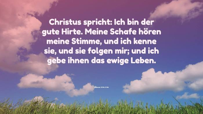 Christus spricht: Ich bin der gute Hirte. Meine Schafe hören meine Stimme, und ich kenne sie, und sie folgen mir; und ich gebe ihnen das ewige Leben. - Johannes 10,11a.27.28a