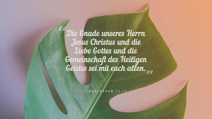 Die Gnade unseres Herrn Jesus Christus und die Liebe Gottes und die Gemeinschaft des Heiligen Geistes sei mit euch allen. - 2.Korinther 13,13