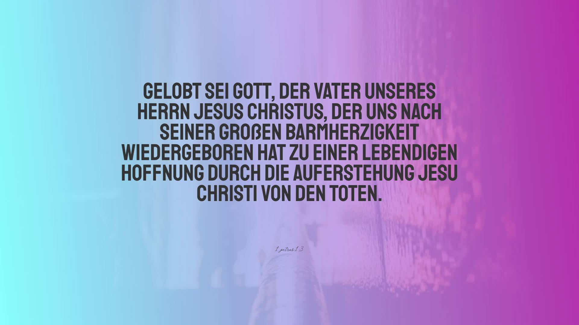 Gelobt sei Gott, der Vater unseres Herrn Jesus Christus, der uns nach seiner großen Barmherzigkeit wiedergeboren hat zu einer lebendigen Hoffnung durch die Auferstehung Jesu Christi von den Toten. - 1.Petrus 1,3