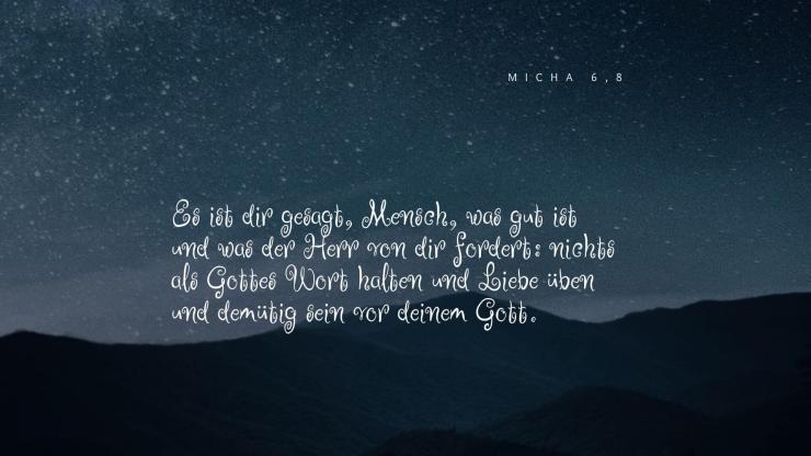 Es ist dir gesagt, Mensch, was gut ist und was der Herr von dir fordert: nichts als Gottes Wort halten und Liebe üben und demütig sein vor deinem Gott. - Micha 6,8