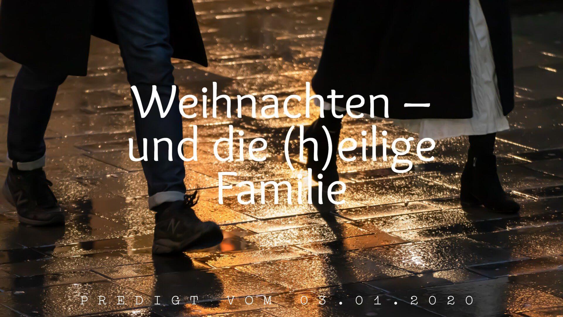Weihnachten – und die (h)eilige Familie. Predigt vom 03.01.2020