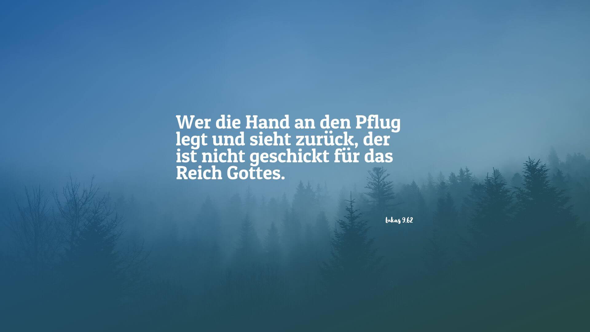 Wer die Hand an den Pflug legt und sieht zurück, der ist nicht geschickt für das Reich Gottes. - Lukas 9,62