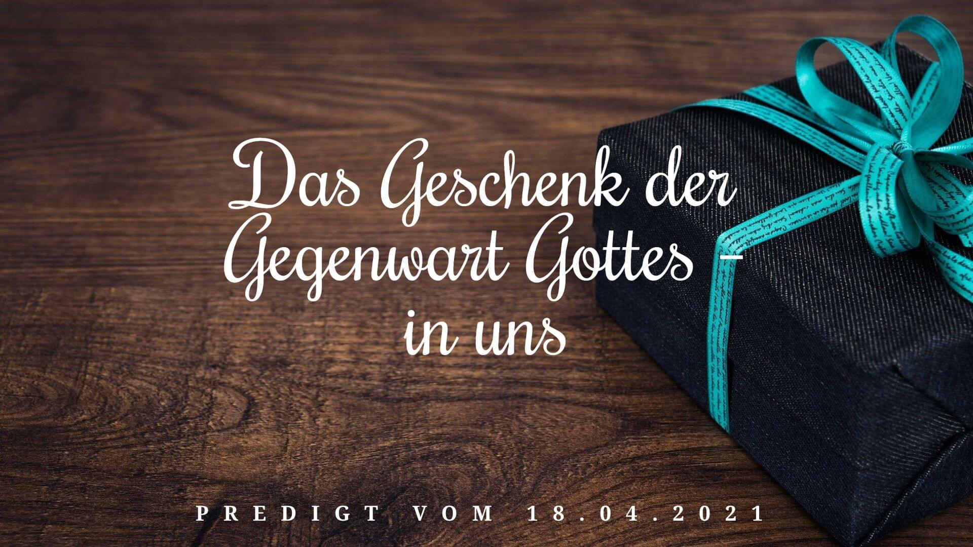 Das Geschenk der Gegenwart Gottes – in uns. Predigt vom 18.04.2021