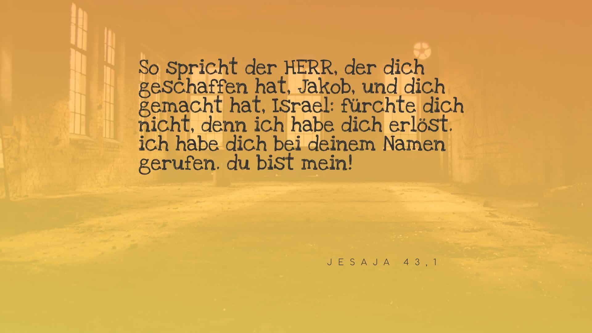 So spricht der HERR, der dich geschaffen hat, Jakob, und dich gemacht hat, Israel: fürchte dich nicht, denn ich habe dich erlöst. ich habe dich bei deinem Namen gerufen. du bist mein! - Jesaja 43,1
